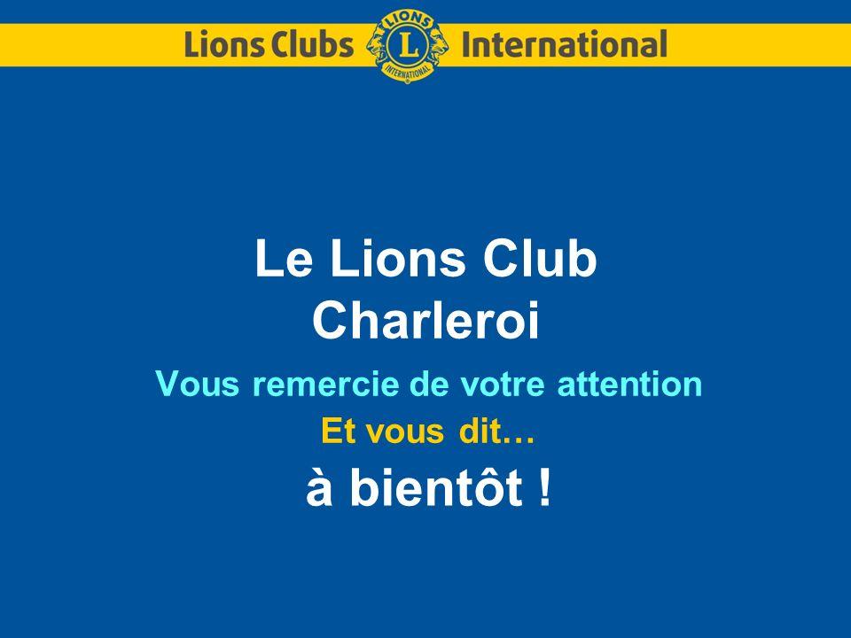Le Lions Club Charleroi Vous remercie de votre attention Et vous dit… à bientôt !