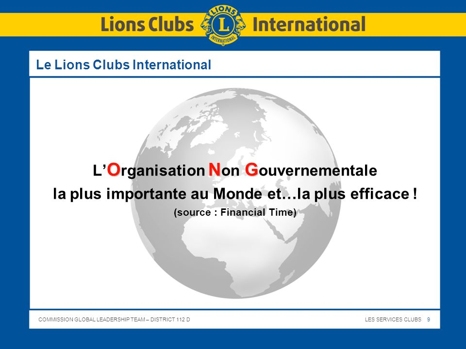 COMMISSION GLOBAL LEADERSHIP TEAM – DISTRICT 112 DLES SERVICES CLUBS 9 Le Lions Clubs International ONG L O rganisation N on G ouvernementale la plus