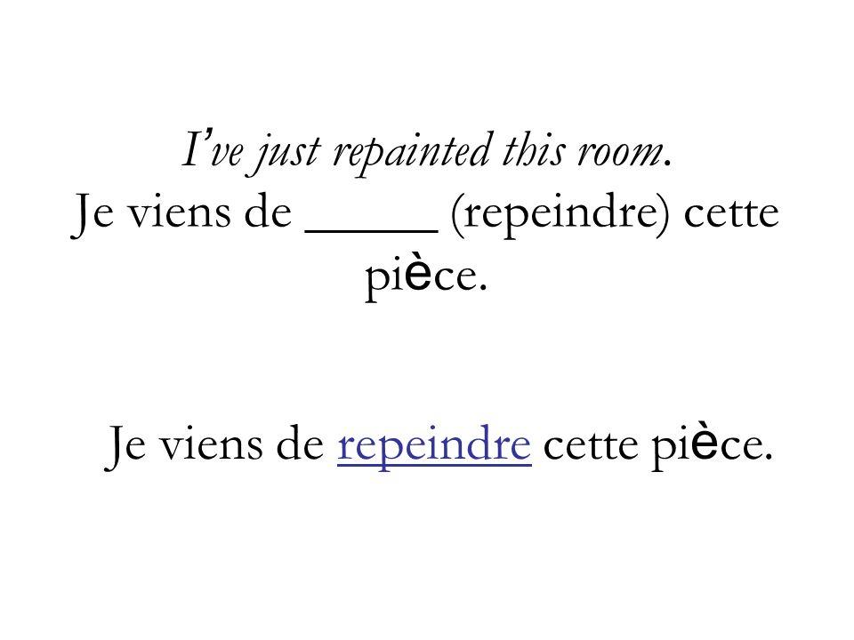 I ve just repainted this room.Je viens de _____ (repeindre) cette pi è ce.