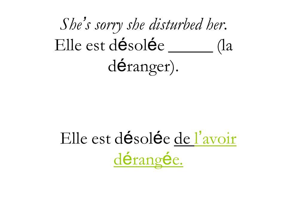 She s sorry she disturbed her.Elle est d é sol é e _____ (la d é ranger).