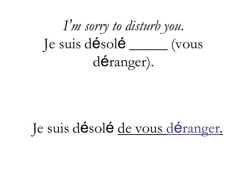 I m sorry to disturb you.Je suis d é sol é _____ (vous d é ranger).
