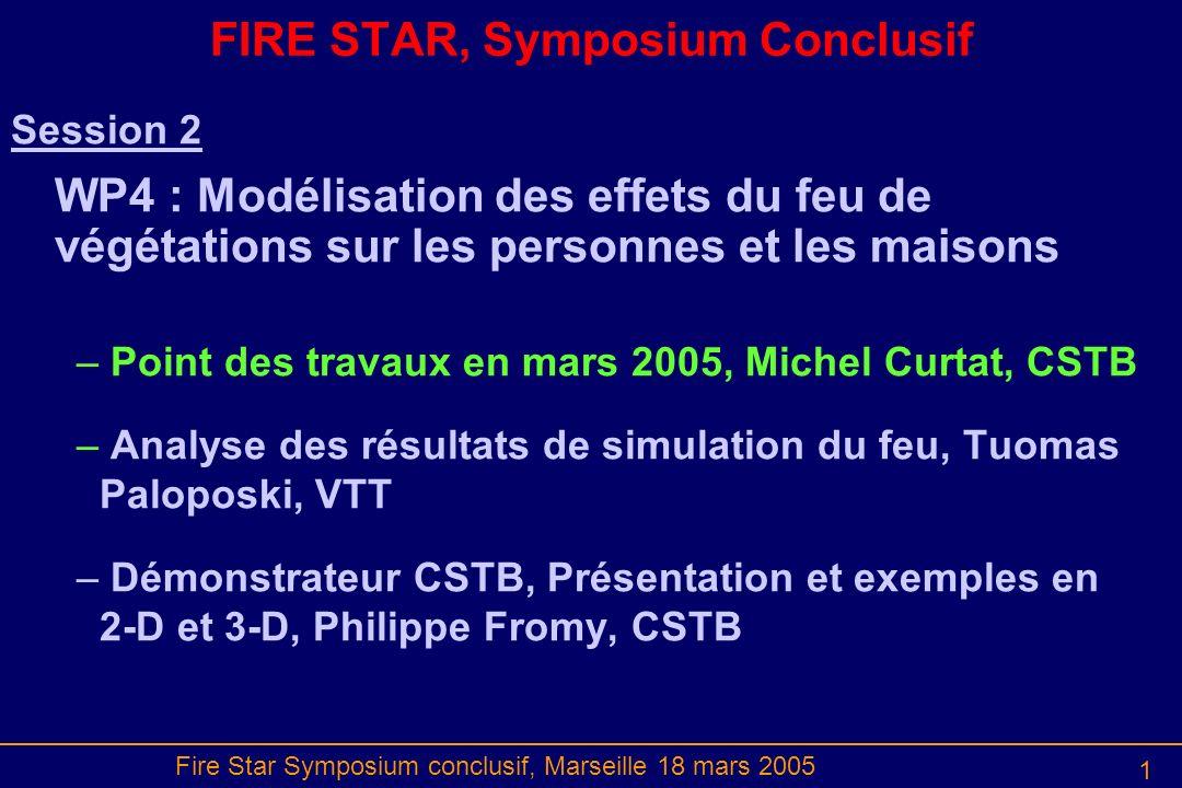 Fire Star Symposium conclusif, Marseille 18 mars 2005 2 Rappel des Objectifs Représenter les conséquences du feu de végétation sur personnes et objets : les habitants hors de la maison ou dans la maison, les pompiers ; des objets sensibles et des barrières.
