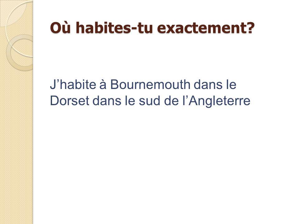 Où habites-tu exactement? Jhabite à Bournemouth dans le Dorset dans le sud de lAngleterre