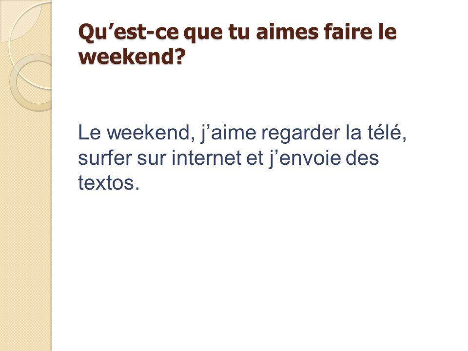 Quest-ce que tu aimes faire le weekend? Le weekend, jaime regarder la télé, surfer sur internet et jenvoie des textos.