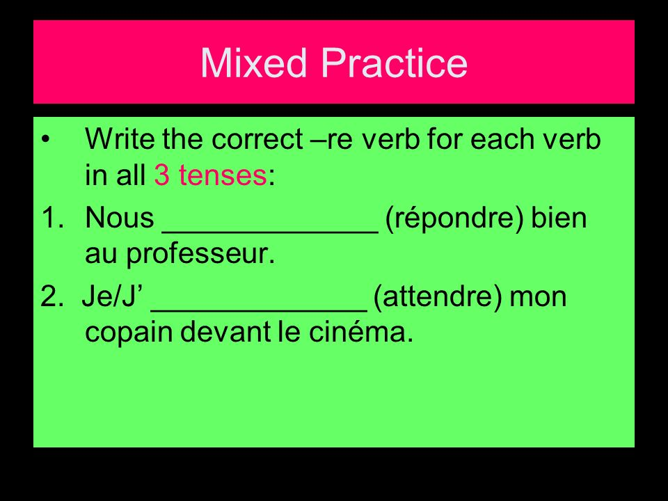 Mixed Practice Write the correct –re verb for each verb in all 3 tenses: 1.Nous _____________ (répondre) bien au professeur.