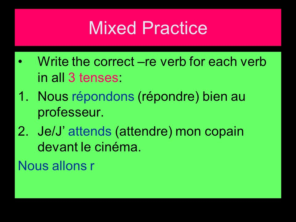 Mixed Practice Write the correct –re verb for each verb in all 3 tenses: 1.Nous répondons (répondre) bien au professeur.