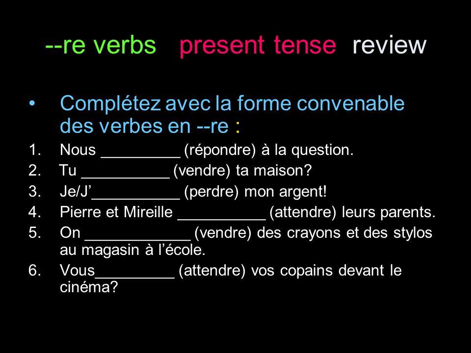 --re verbs present tense review Complétez avec la forme convenable des verbes en --re : 1.Nous _________ (répondre) à la question.