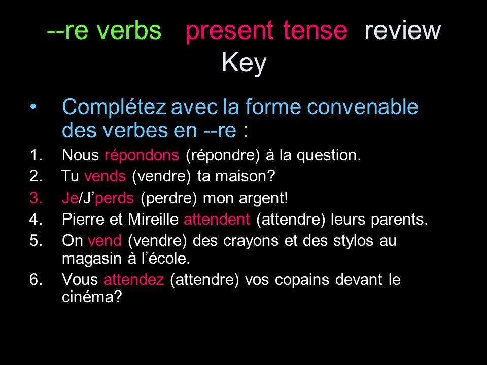 --re verbs present tense review Key Complétez avec la forme convenable des verbes en --re : 1.Nous répondons (répondre) à la question.