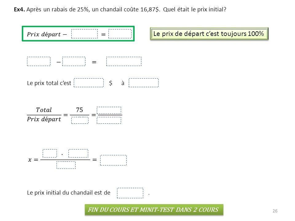 26 Ex4. Après un rabais de 25%, un chandail coûte 16,87$. Quel était le prix initial? Le prix de départ cest toujours 100% Le prix total cest 16.87 $