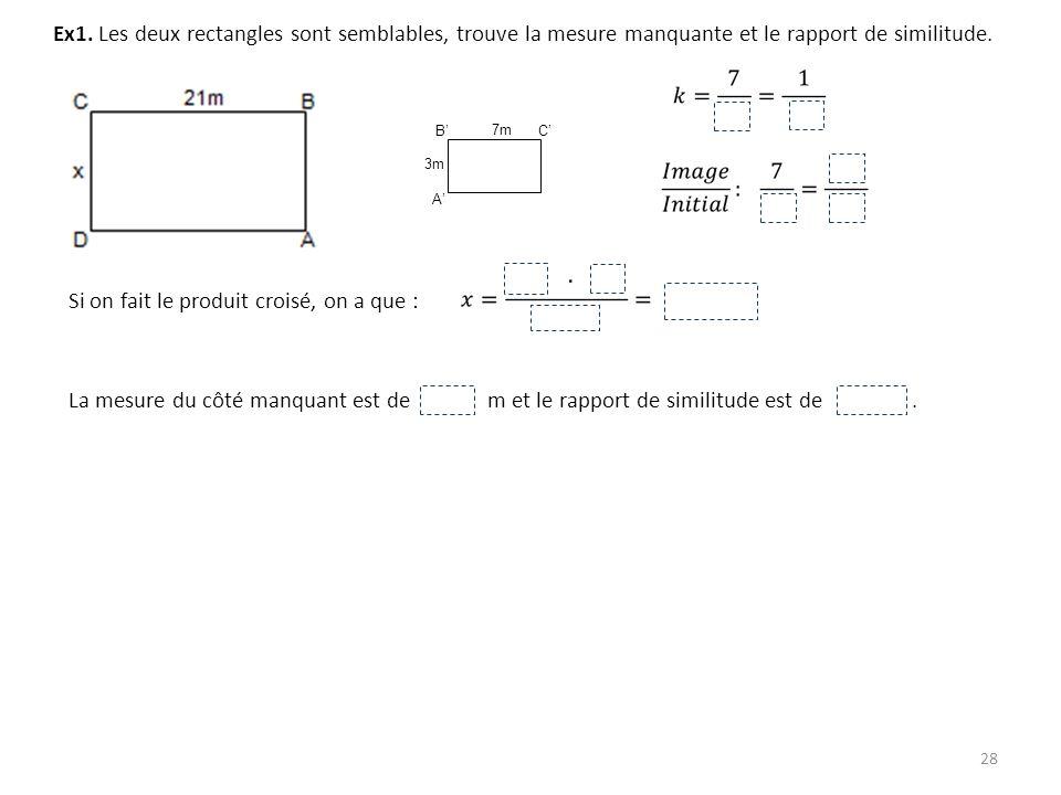 28 Ex1. Les deux rectangles sont semblables, trouve la mesure manquante et le rapport de similitude. 3m 7m A BC Si on fait le produit croisé, on a que