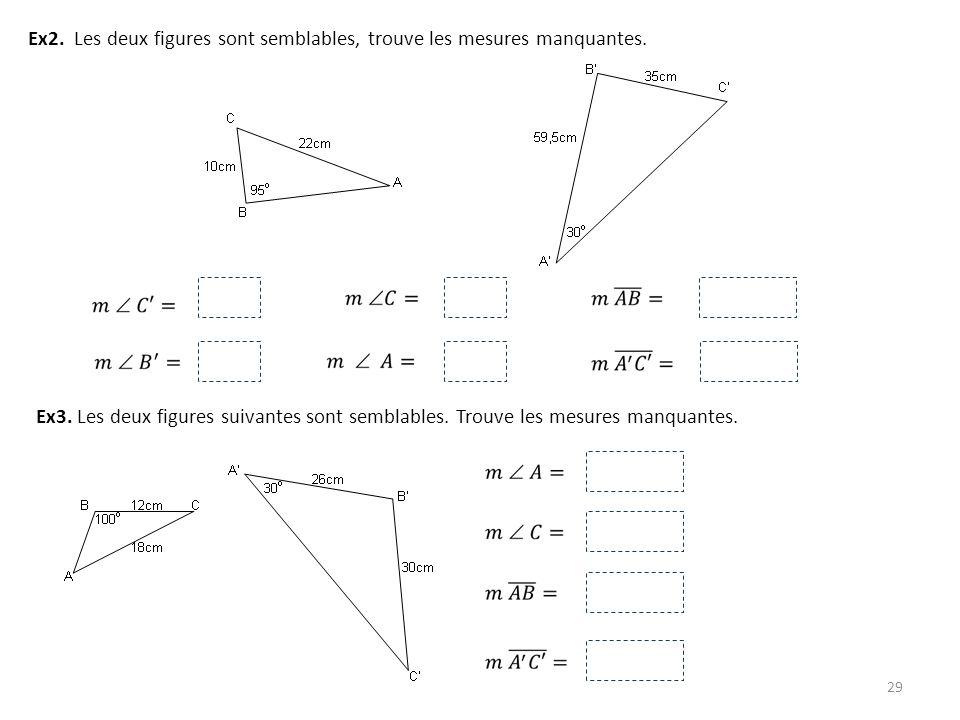 29 Ex2. Les deux figures sont semblables, trouve les mesures manquantes. Ex3. Les deux figures suivantes sont semblables. Trouve les mesures manquante