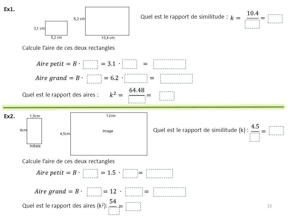 33 Ex1. Quel est le rapport de similitude : Calcule laire de ces deux rectangles Quel est le rapport des aires : Ex2. Quel est le rapport de similitud