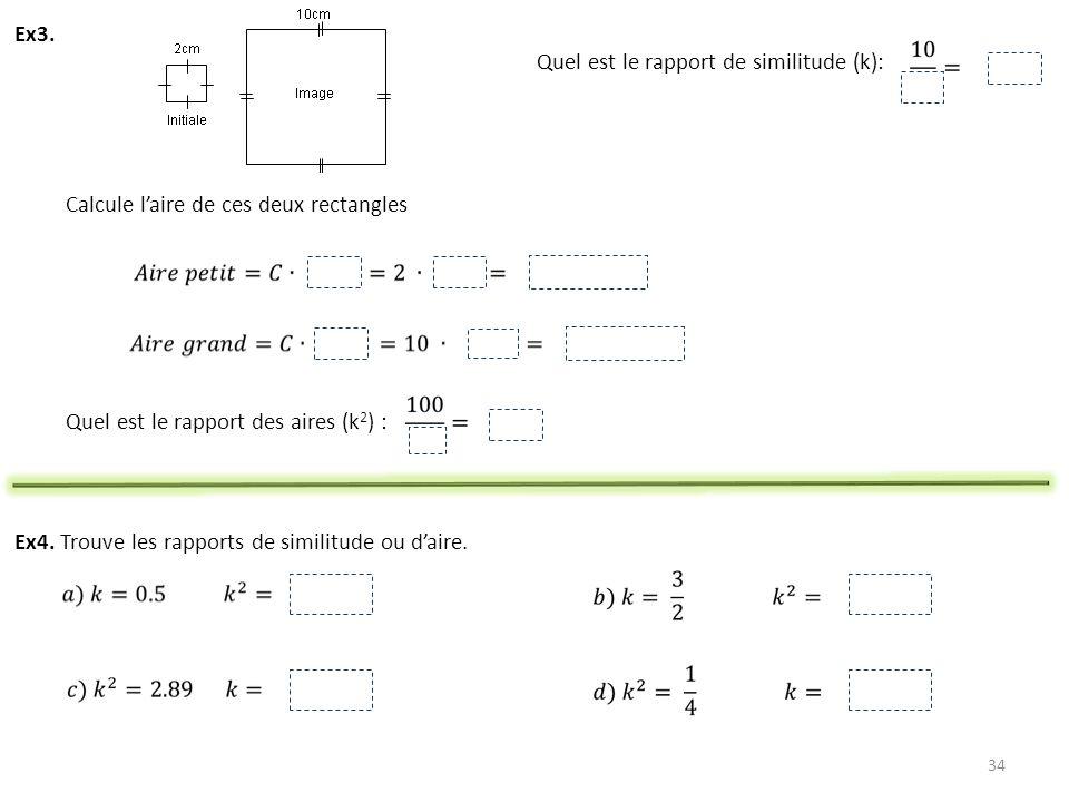 34 Ex3. Quel est le rapport de similitude (k): Calcule laire de ces deux rectangles Quel est le rapport des aires (k 2 ) : Ex4. Trouve les rapports de