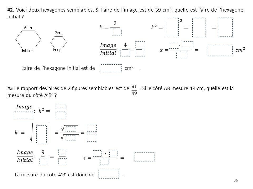 36 #2. Voici deux hexagones semblables. Si laire de limage est de 39 cm 2, quelle est laire de lhexagone initial ? #3 Le rapport des aires de 2 figure