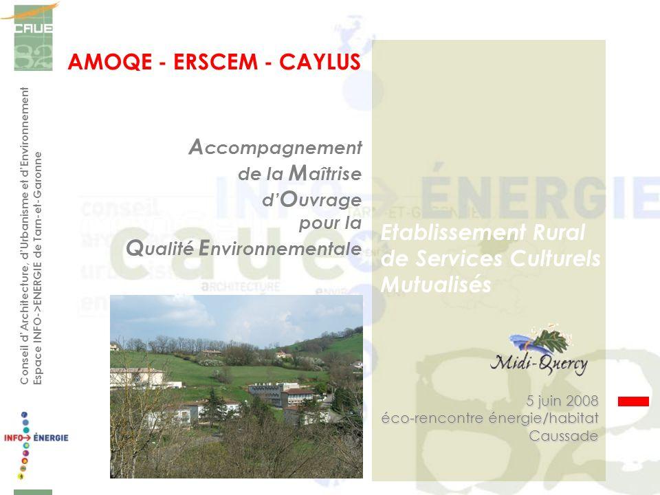 Conseil dArchitecture, dUrbanisme et dEnvironnement Espace INFO->ENERGIE de Tarn-et-Garonne AMOQE - ERSCEM - CAYLUS 5 juin 2008 éco-rencontre énergie/