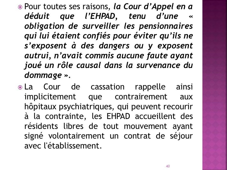 Pour toutes ses raisons, la Cour dAppel en a déduit que lEHPAD, tenu dune « obligation de surveiller les pensionnaires qui lui étaient confiés pour év