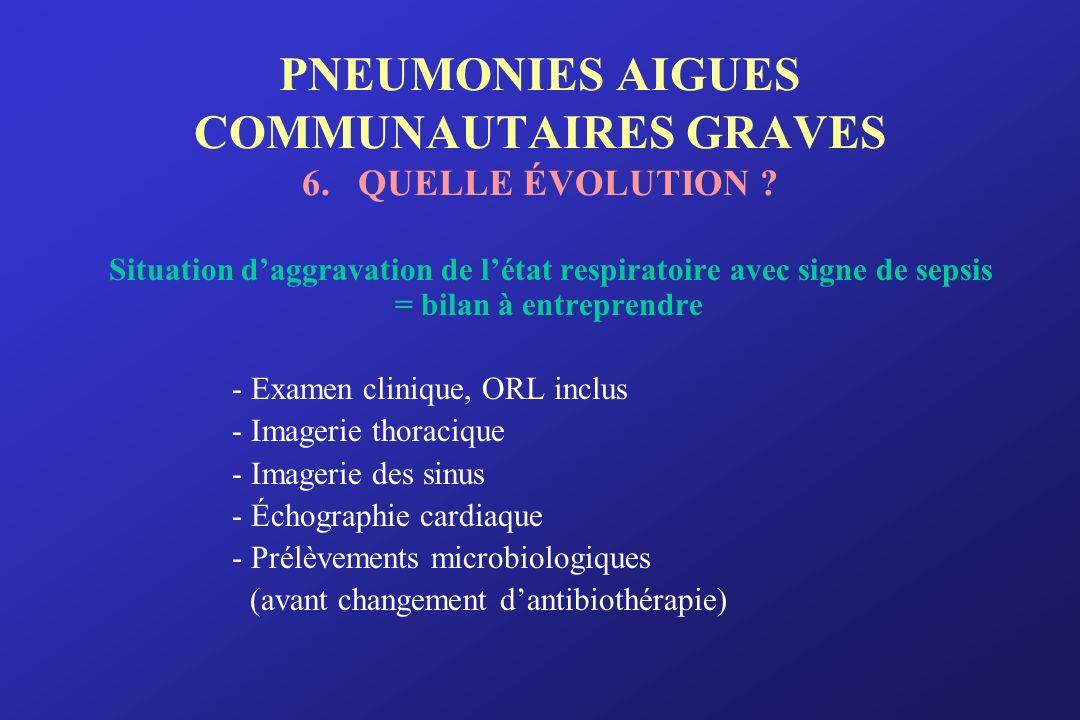 PNEUMONIES AIGUES COMMUNAUTAIRES GRAVES 6. QUELLE ÉVOLUTION ? Situation daggravation de létat respiratoire avec signe de sepsis = bilan à entreprendre
