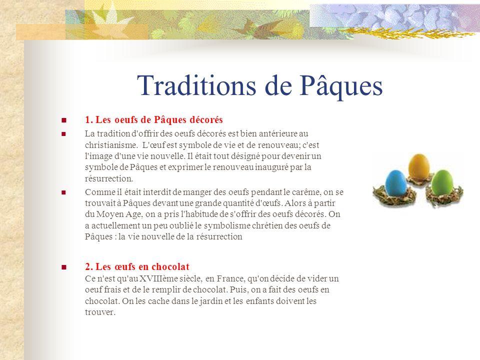 Traditions de Pâques 1. Les oeufs de Pâques décorés La tradition d'offrir des oeufs décorés est bien antérieure au christianisme. L'œuf est symbole de
