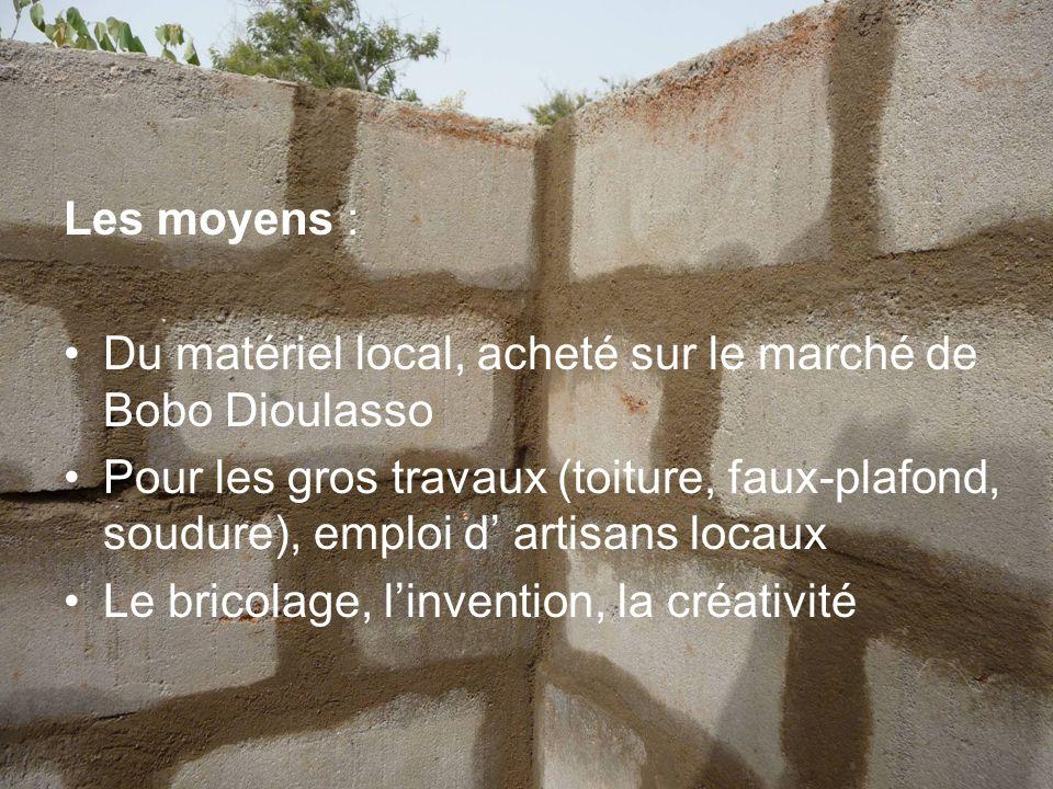 Les moyens : Du matériel local, acheté sur le marché de Bobo Dioulasso Pour les gros travaux (toiture, faux-plafond, soudure), emploi d artisans locau