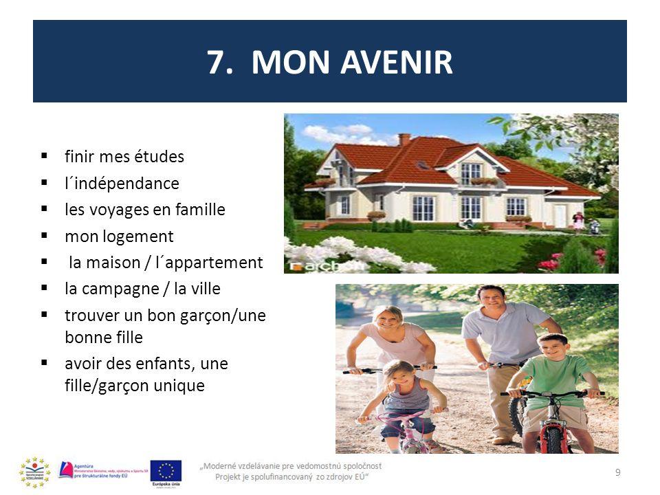 7. MON AVENIR finir mes études l´indépendance les voyages en famille mon logement la maison / l´appartement la campagne / la ville trouver un bon garç