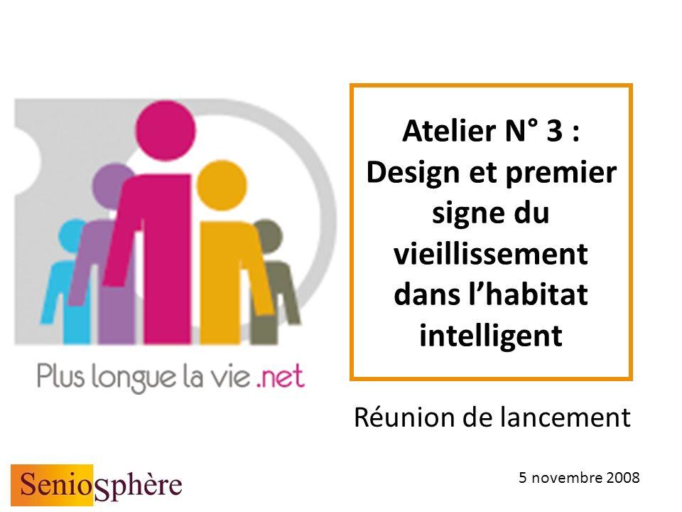 Atelier N° 3 : Design et premier signe du vieillissement dans lhabitat intelligent Réunion de lancement 5 novembre 2008