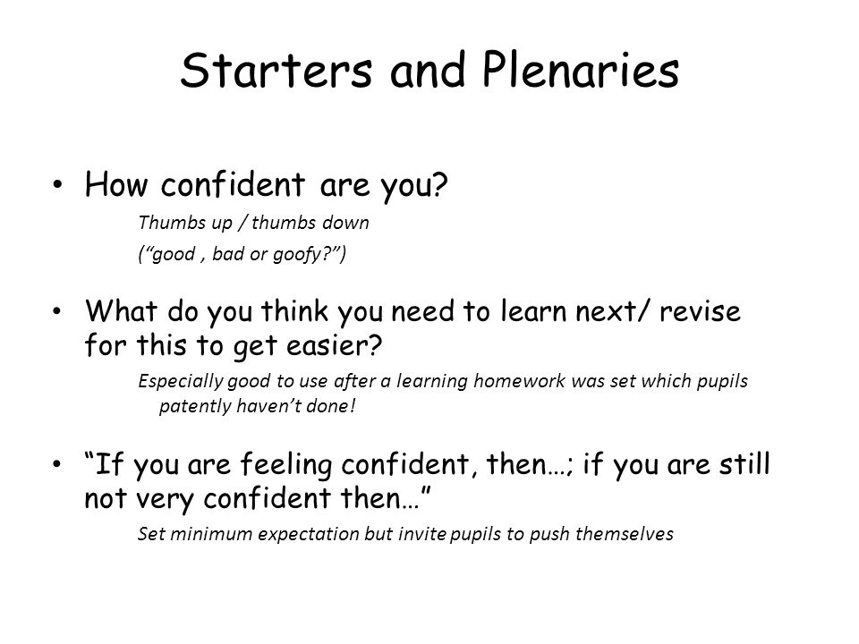 Starters and Plenaries How confident are you? Thumbs up / thumbs down (good, bad or goofy?) What do you think you need to learn next/ revise for this