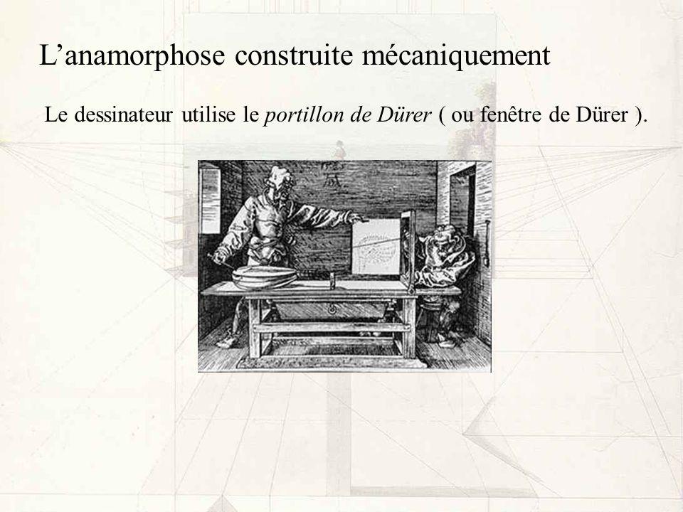Lanamorphose construite mécaniquement Le dessinateur utilise le portillon de Dürer ( ou fenêtre de Dürer ).