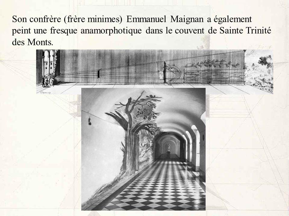 Son confrère (frère minimes) Emmanuel Maignan a également peint une fresque anamorphotique dans le couvent de Sainte Trinité des Monts.