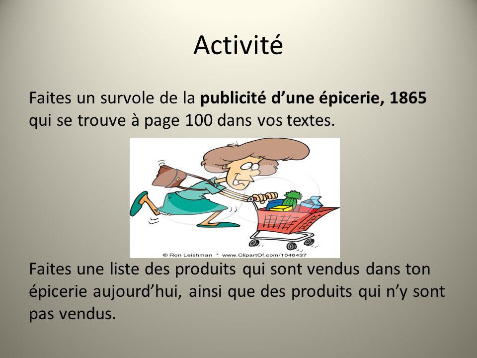 Activité Faites un survole de la publicité dune épicerie, 1865 qui se trouve à page 100 dans vos textes. Faites une liste des produits qui sont vendus