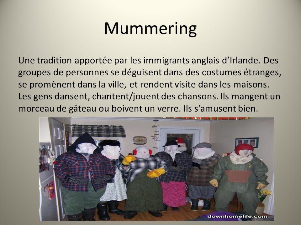 Mummering Une tradition apportée par les immigrants anglais dIrlande. Des groupes de personnes se déguisent dans des costumes étranges, se promènent d