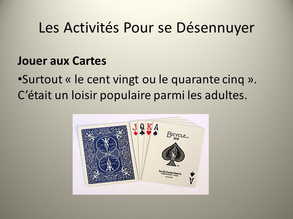 Les Activités Pour se Désennuyer Jouer aux Cartes Surtout « le cent vingt ou le quarante cinq ». Cétait un loisir populaire parmi les adultes.