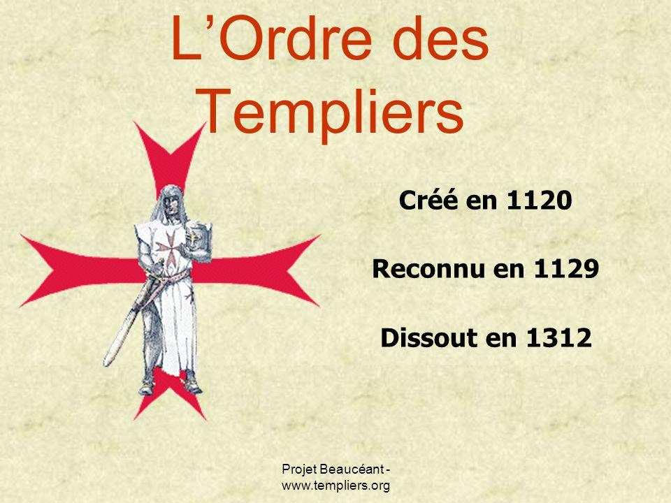 Projet Beaucéant - www.templiers.org LOrdre des Templiers Créé en 1120 Reconnu en 1129 Dissout en 1312