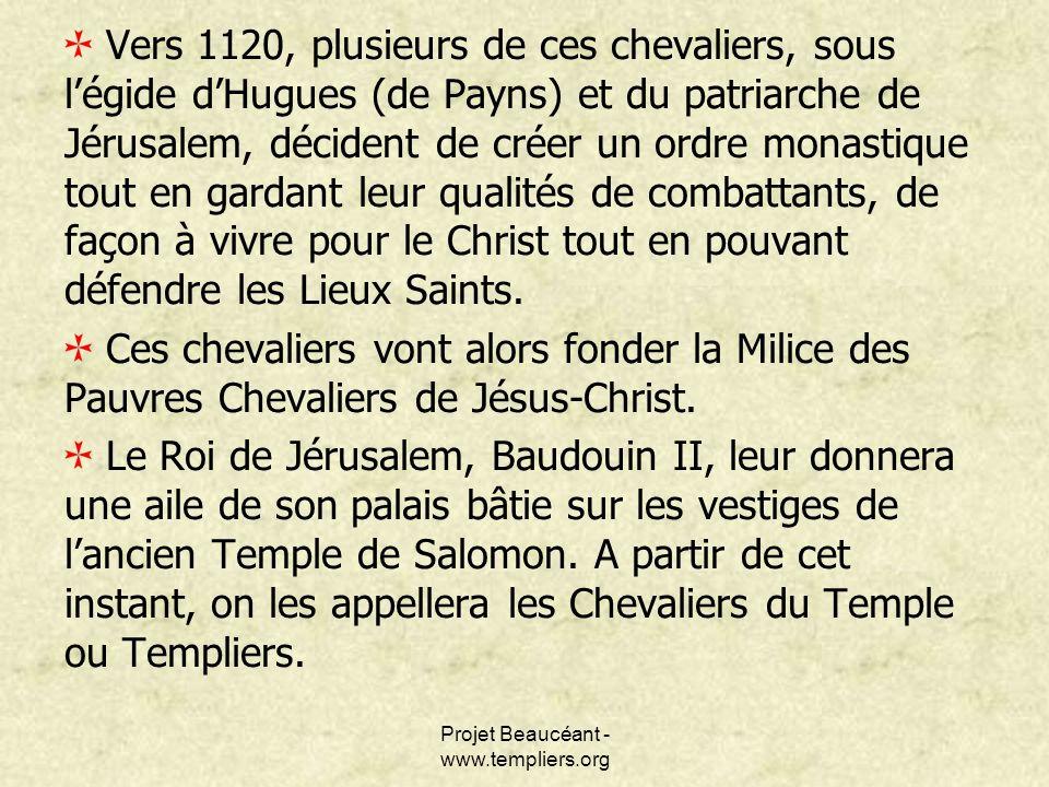 Projet Beaucéant - www.templiers.org Vers 1120, plusieurs de ces chevaliers, sous légide dHugues (de Payns) et du patriarche de Jérusalem, décident de