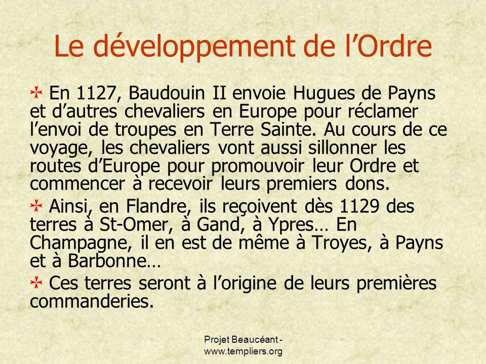 Projet Beaucéant - www.templiers.org Le développement de lOrdre En 1127, Baudouin II envoie Hugues de Payns et dautres chevaliers en Europe pour récla