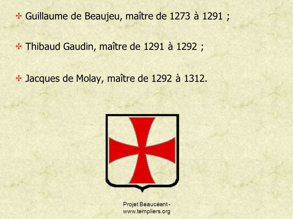 Projet Beaucéant - www.templiers.org Guillaume de Beaujeu, maître de 1273 à 1291 ; Thibaud Gaudin, maître de 1291 à 1292 ; Jacques de Molay, maître de