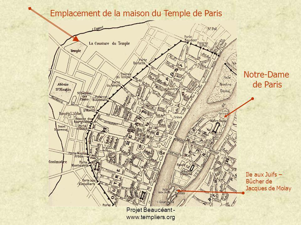 Projet Beaucéant - www.templiers.org Emplacement de la maison du Temple de Paris Notre-Dame de Paris Ile aux Juifs – Bûcher de Jacques de Molay