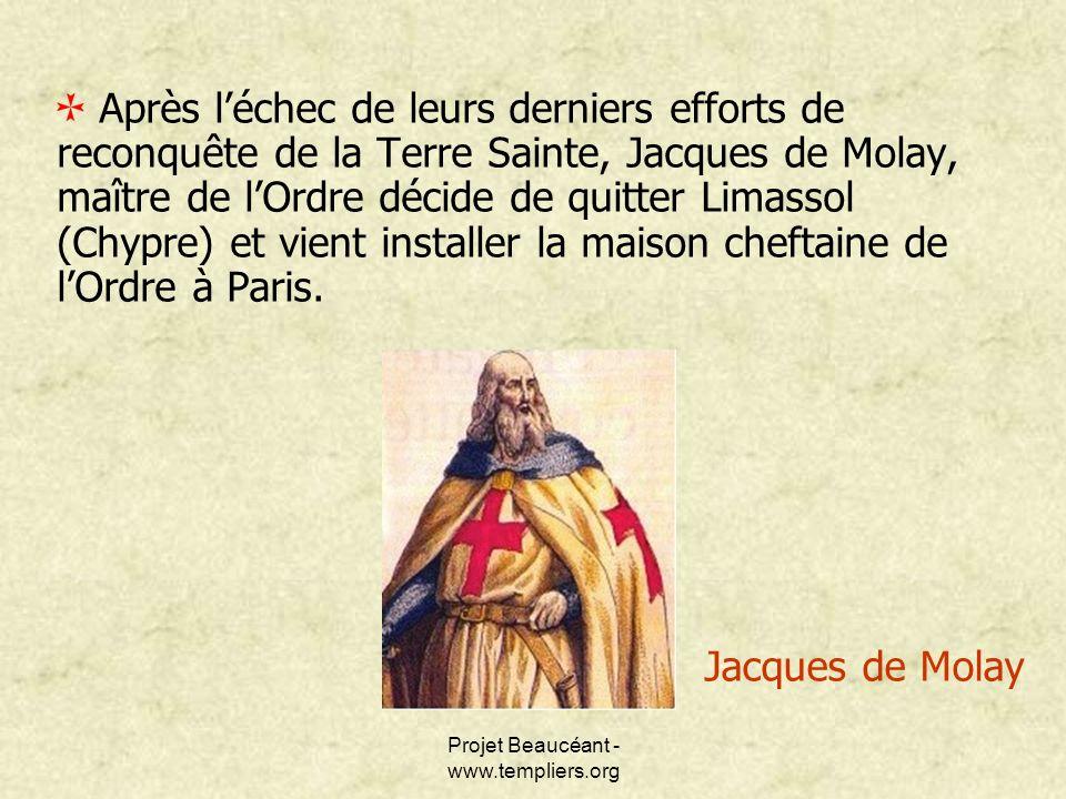 Projet Beaucéant - www.templiers.org Après léchec de leurs derniers efforts de reconquête de la Terre Sainte, Jacques de Molay, maître de lOrdre décid