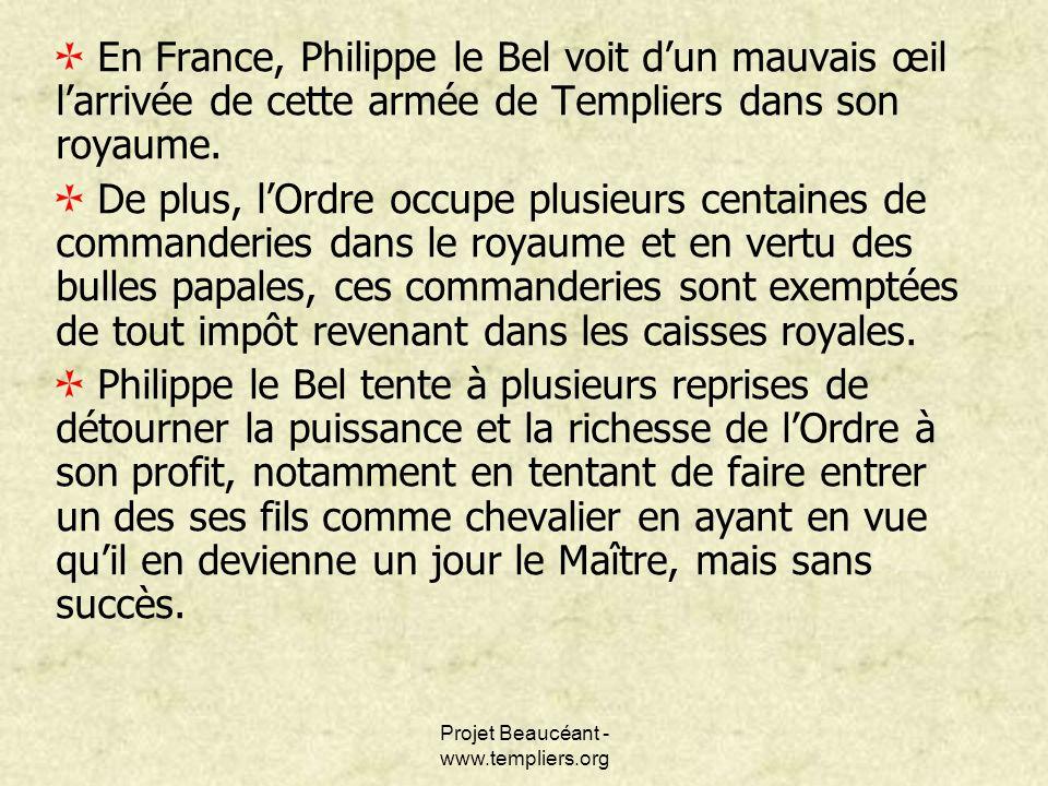 Projet Beaucéant - www.templiers.org En France, Philippe le Bel voit dun mauvais œil larrivée de cette armée de Templiers dans son royaume. De plus, l