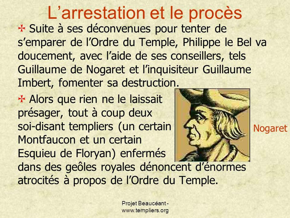 Projet Beaucéant - www.templiers.org Larrestation et le procès Suite à ses déconvenues pour tenter de semparer de lOrdre du Temple, Philippe le Bel va