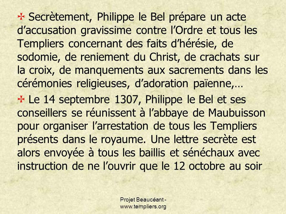 Projet Beaucéant - www.templiers.org Secrètement, Philippe le Bel prépare un acte daccusation gravissime contre lOrdre et tous les Templiers concernan