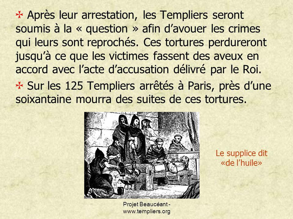 Projet Beaucéant - www.templiers.org Après leur arrestation, les Templiers seront soumis à la « question » afin davouer les crimes qui leurs sont repr