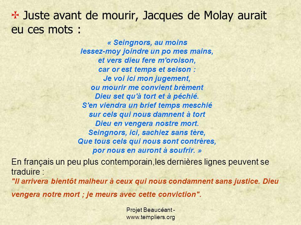 Projet Beaucéant - www.templiers.org Juste avant de mourir, Jacques de Molay aurait eu ces mots : « Seingnors, au moins lessez-moy joindre un po mes m