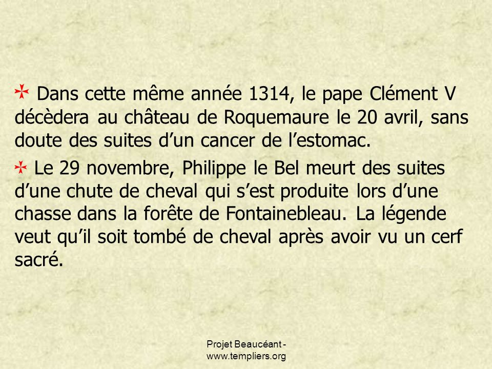 Projet Beaucéant - www.templiers.org Dans cette même année 1314, le pape Clément V décèdera au château de Roquemaure le 20 avril, sans doute des suite
