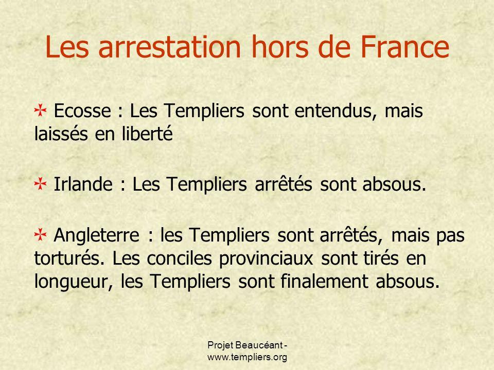 Projet Beaucéant - www.templiers.org Les arrestation hors de France Ecosse : Les Templiers sont entendus, mais laissés en liberté Irlande : Les Templi