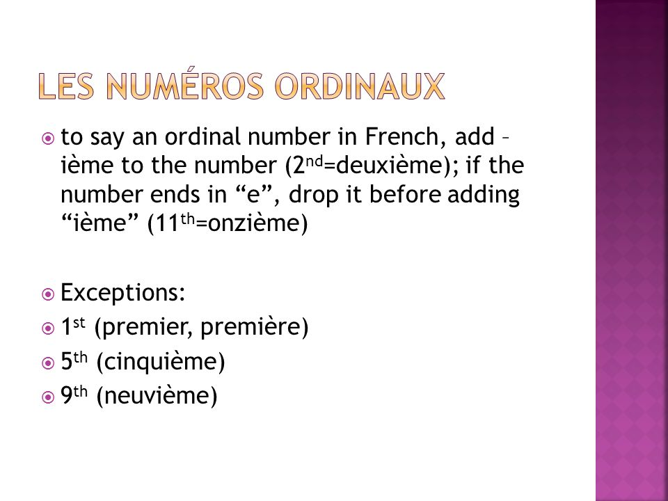 to say an ordinal number in French, add – ième to the number (2 nd =deuxième); if the number ends in e, drop it before adding ième (11 th =onzième) Exceptions: 1 st (premier, première) 5 th (cinquième) 9 th (neuvième)