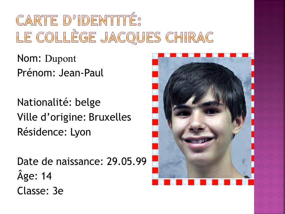 Nom: Dupont Prénom: Jean-Paul Nationalité: belge Ville dorigine: Bruxellesphoto Résidence: Lyon Date de naissance: 29.05.99 Âge: 14 Classe: 3e