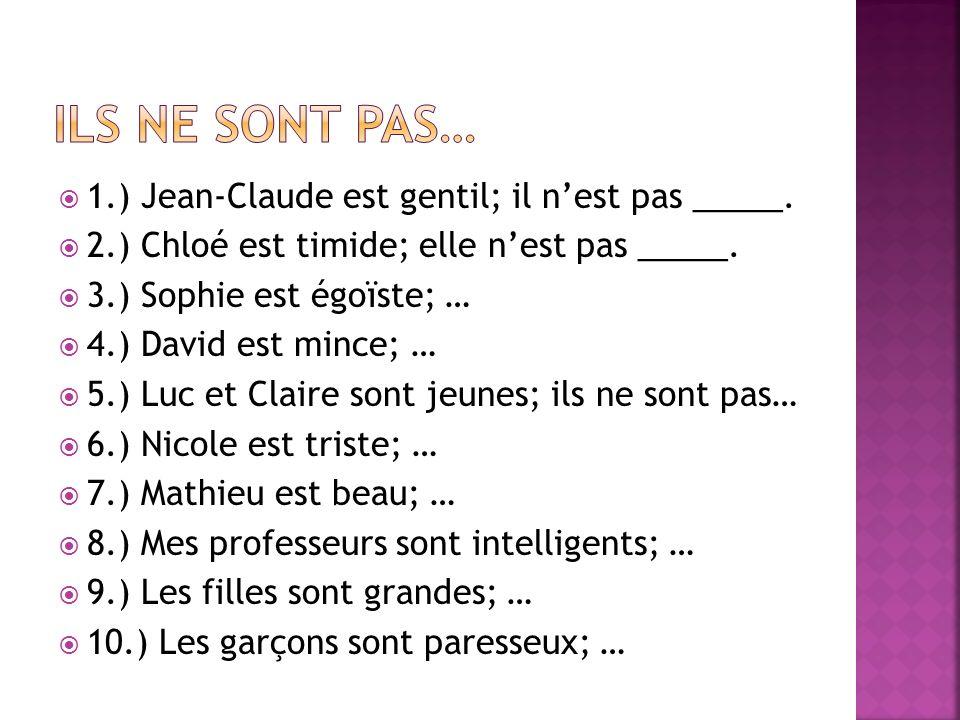 1.) Jean-Claude est gentil; il nest pas _____. 2.) Chloé est timide; elle nest pas _____. 3.) Sophie est égoïste; … 4.) David est mince; … 5.) Luc et