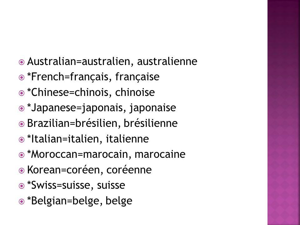 *Luxemburger=luxembourgais, luxembourgaise Portuguese=portugais, portugaise *Quebecker=québecois, québecoise *Senegalese=sénégalais, sénégalaise *Ivorian=ivoirien, ivoirienne Austrian=autrichien, autrichienne Greek=grec, grecque Romanian=roumain, roumaine Argentinian=argentinien, argentinienne *Tahitian=tahitien, tahitienne