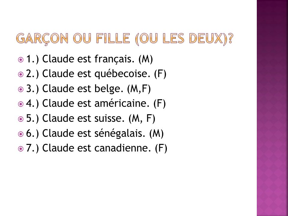 1.) Claude est français. (M) 2.) Claude est québecoise. (F) 3.) Claude est belge. (M,F) 4.) Claude est américaine. (F) 5.) Claude est suisse. (M, F) 6