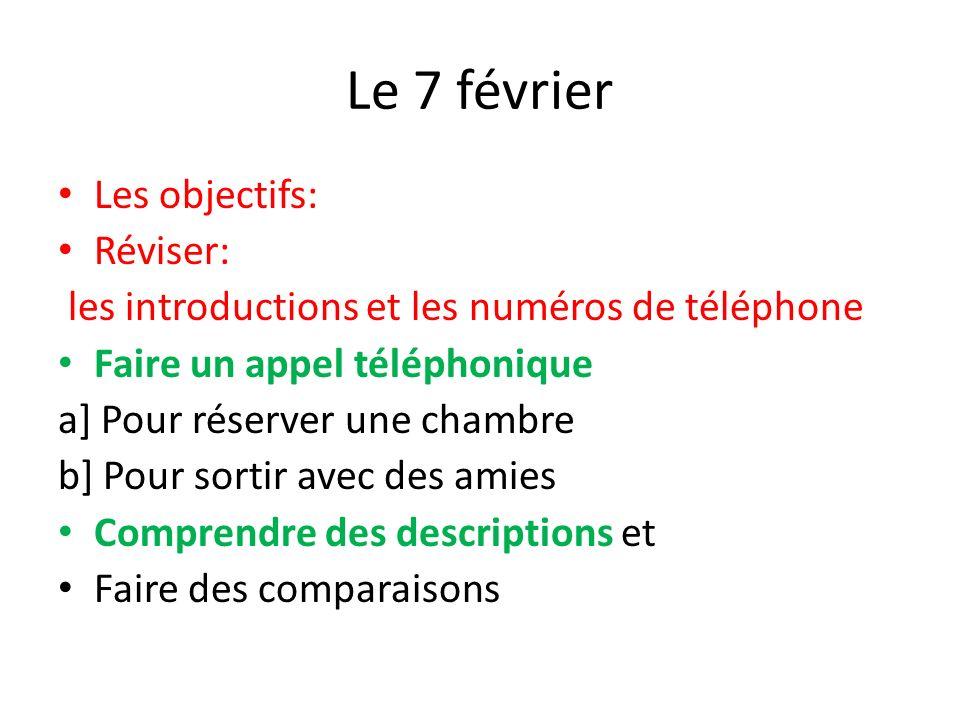 Le 7 février Les objectifs: Réviser: les introductions et les numéros de téléphone Faire un appel téléphonique a] Pour réserver une chambre b] Pour so